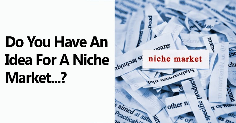Do You Have An Idea For A Niche Market