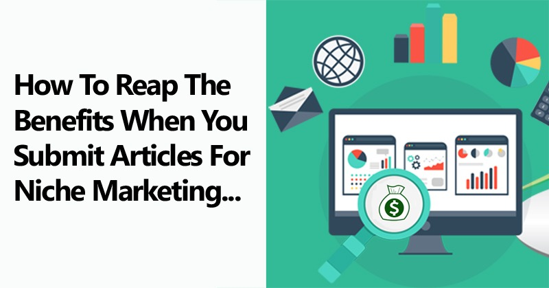How To Reap The Benefits When You Submit Articles For Niche Marketing