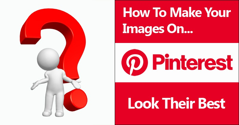 How To Make Your Images On Pinterest Look Their Best