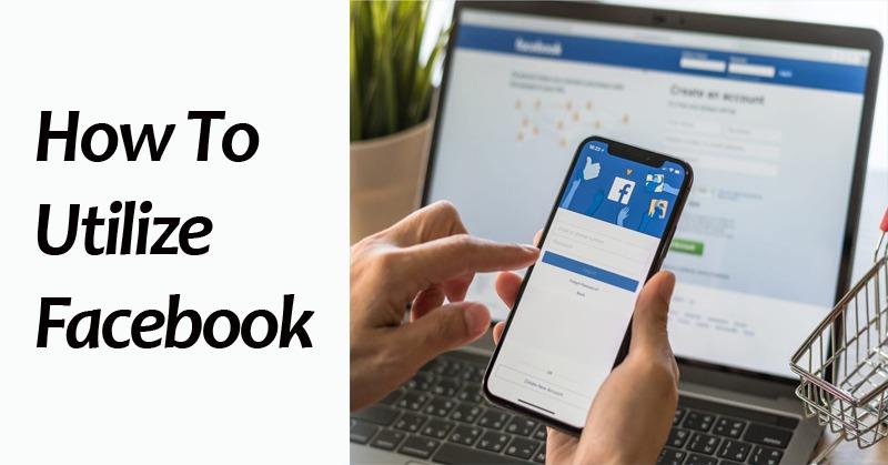 How To Utilize Facebook