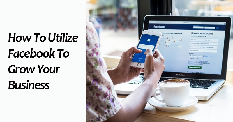 How To Utilize Facebook To Grow Your Business