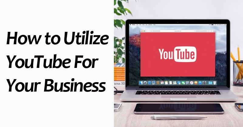 How to Utilize YouTube For Your Business