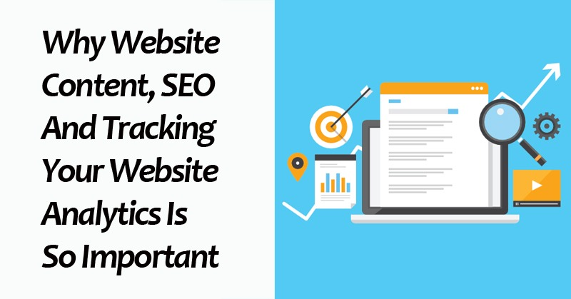 Why Website Content, SEO And Tracking Your Website Analytics Is So Important